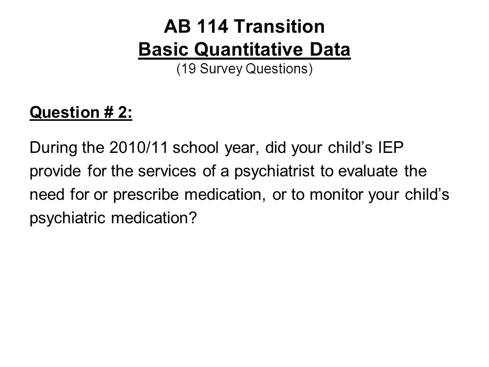 AB 114 Transition Basic Quantitative Data (19 Survey Questions) Question # 2: During the 2010/11 school year, did your child's IEP provide for the services of a psychiatrist to evaluate the need for or prescribe medication, or to monitor your child's psychiatric medication?