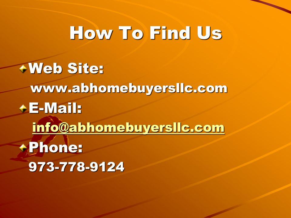 How To Find Us Web Site: www.abhomebuyersllc.com www.abhomebuyersllc.comE-Mail: info@abhomebuyersllc.com Phone:973-778-9124