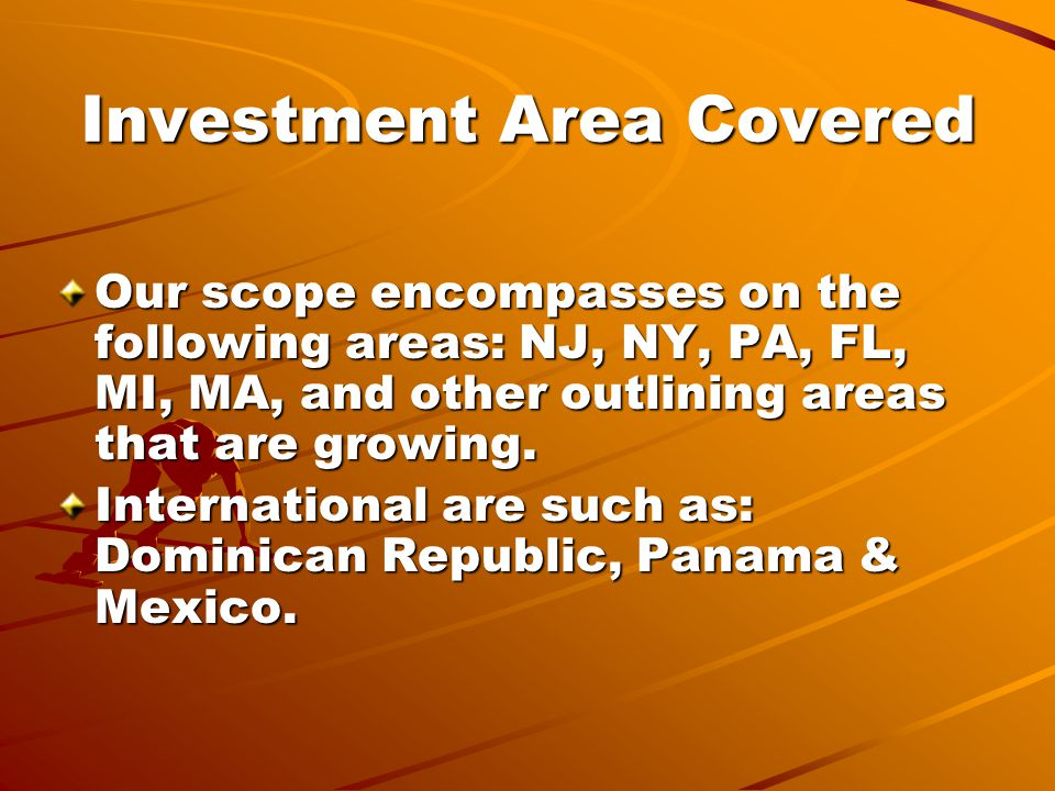 Investment Area Covered Our scope encompasses on the following areas: NJ, NY, PA, FL, MI, MA, and other outlining areas that are growing.