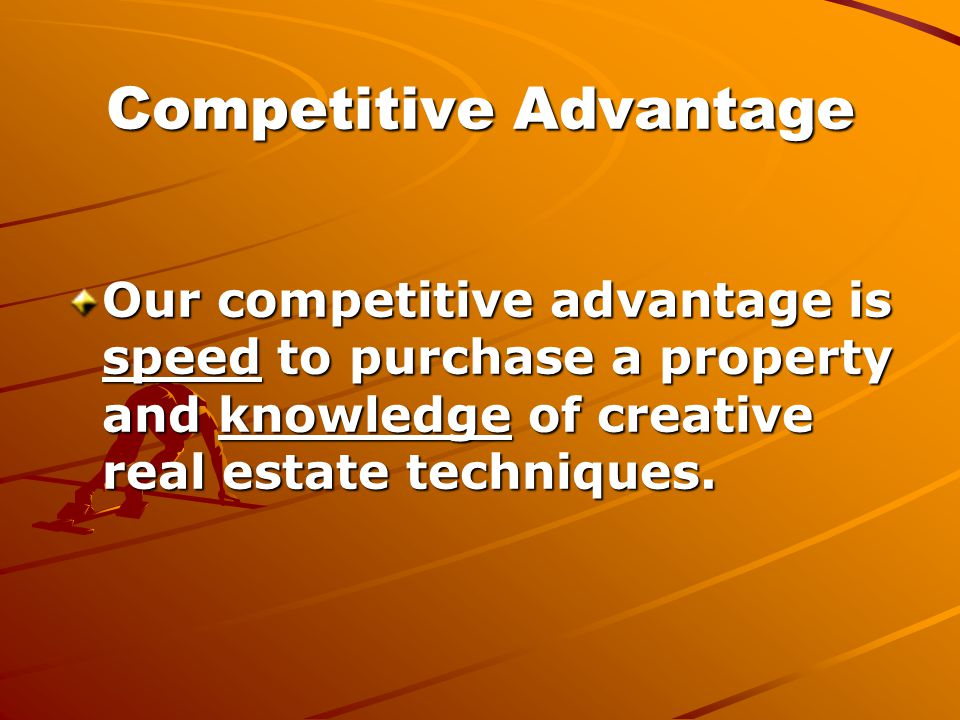Competitive Advantage Our competitive advantage is speed to purchase a property and knowledge of creative real estate techniques.