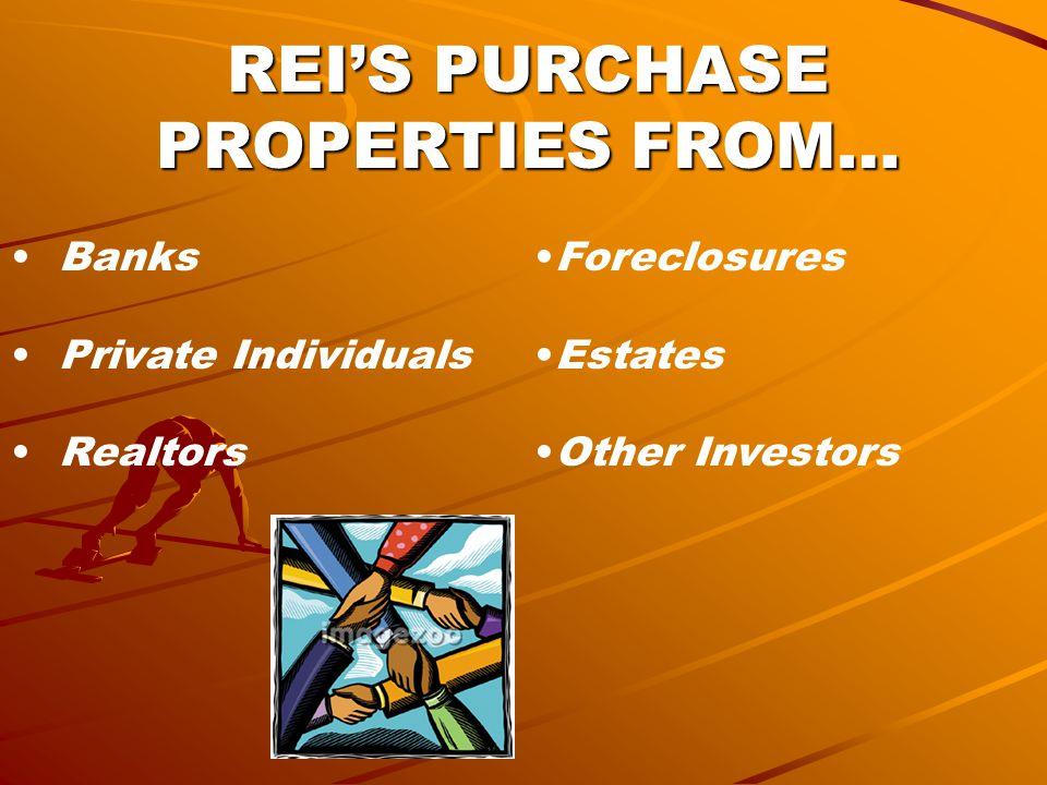 REI'S PURCHASE PROPERTIES FROM… Banks Private Individuals Realtors Foreclosures Estates Other Investors