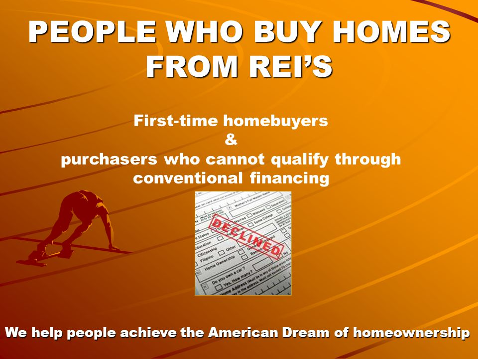 PEOPLE WHO BUY HOMES FROM REI'S First-time homebuyers & purchasers who cannot qualify through conventional financing We help people achieve the American Dream of homeownership