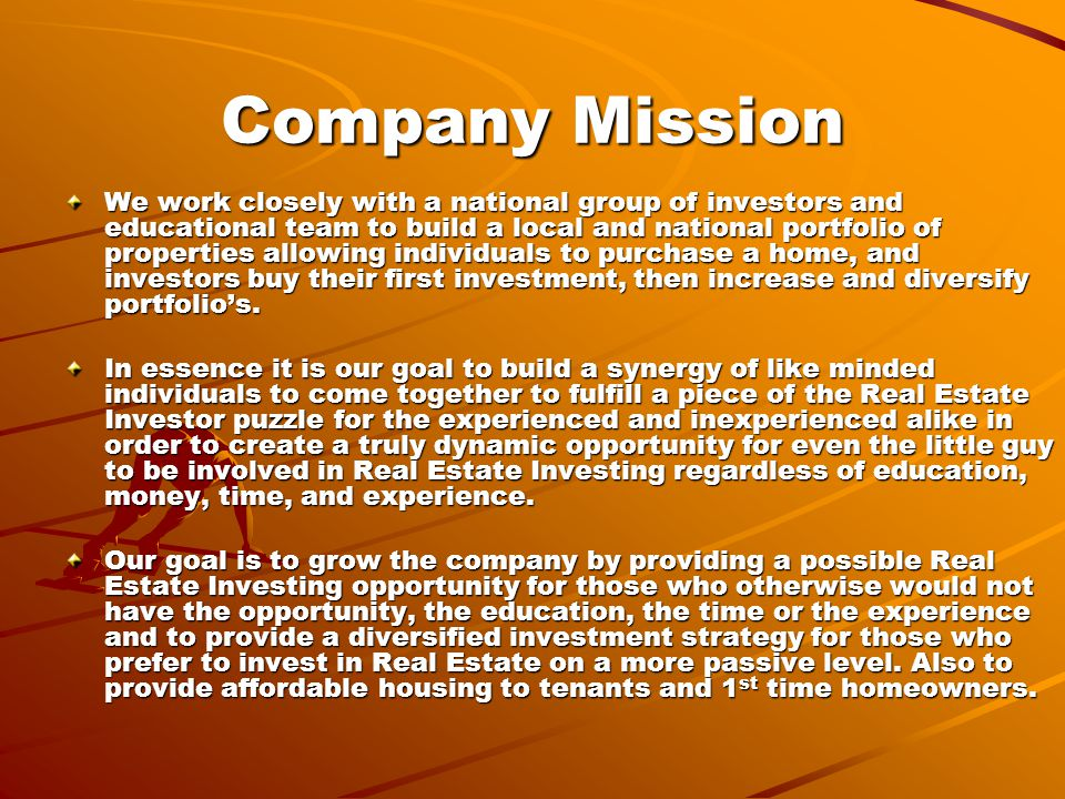 Company Mission We work closely with a national group of investors and educational team to build a local and national portfolio of properties allowing individuals to purchase a home, and investors buy their first investment, then increase and diversify portfolio's.