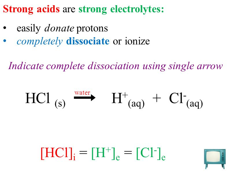 easily donate protons completely dissociate or ionize Strong acids are strong electrolytes: HCl (s) H + (aq) + Cl - (aq) water Indicate complete dissociation using single arrow [HCl] i = [H + ] e = [Cl - ] e