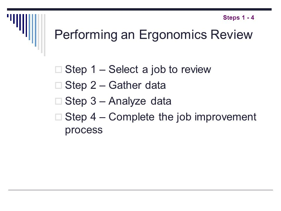  Step 1 – Select a job to review  Step 2 – Gather data  Step 3 – Analyze data  Step 4 – Complete the job improvement process Steps 1 - 4 Performing an Ergonomics Review