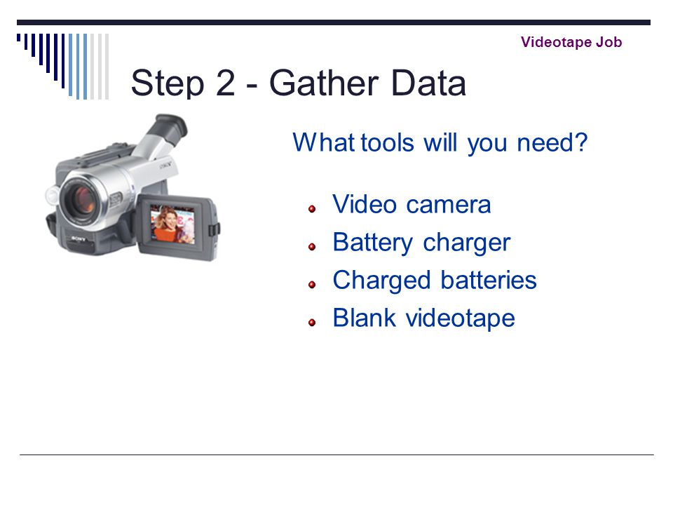 Step 2 - Gather Data What tools will you need? Video camera Battery charger Charged batteries Blank videotape Videotape Job