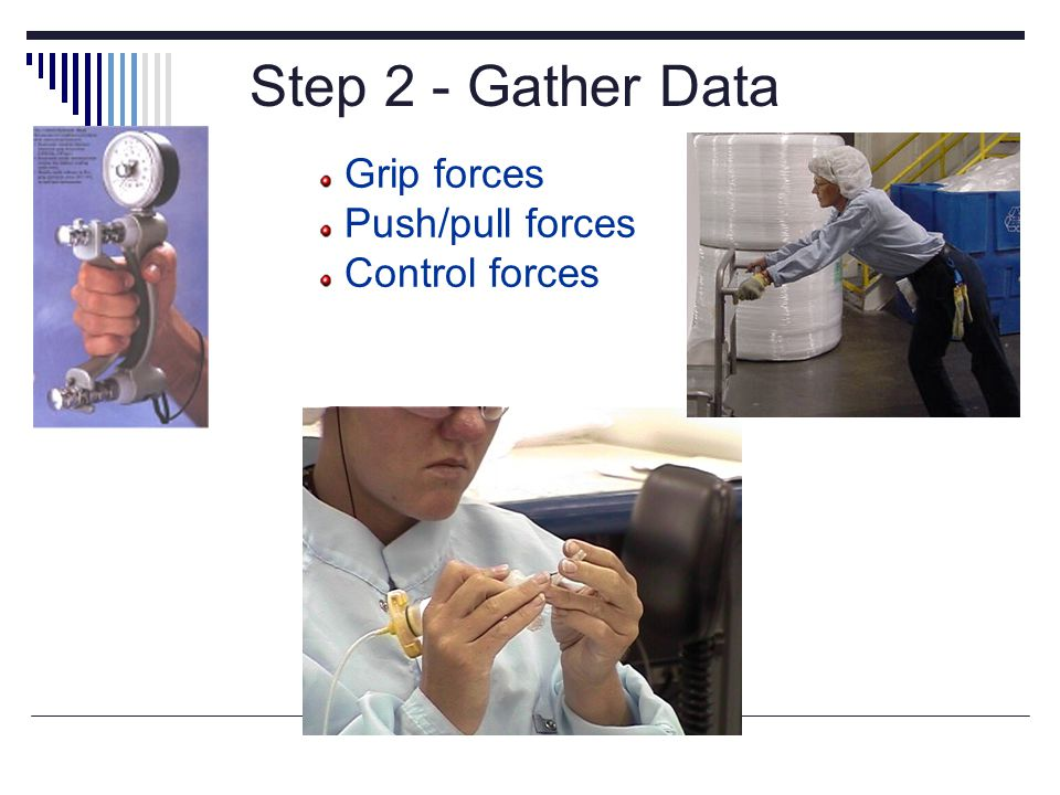 Step 2 - Gather Data Grip forces Push/pull forces Control forces Measurements