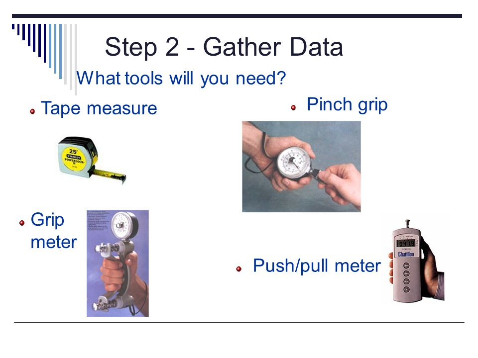 Step 2 - Gather Data Measurements What tools will you need? Grip meter Pinch grip Push/pull meter Tape measure