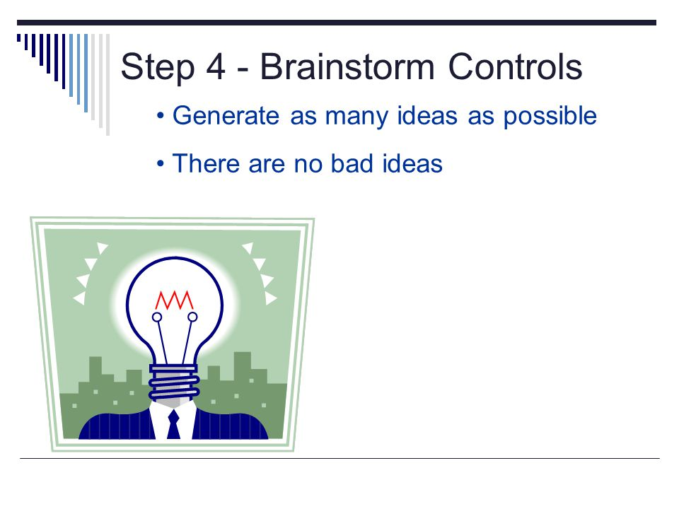 Step 4 - Brainstorm Controls Generate as many ideas as possible There are no bad ideas