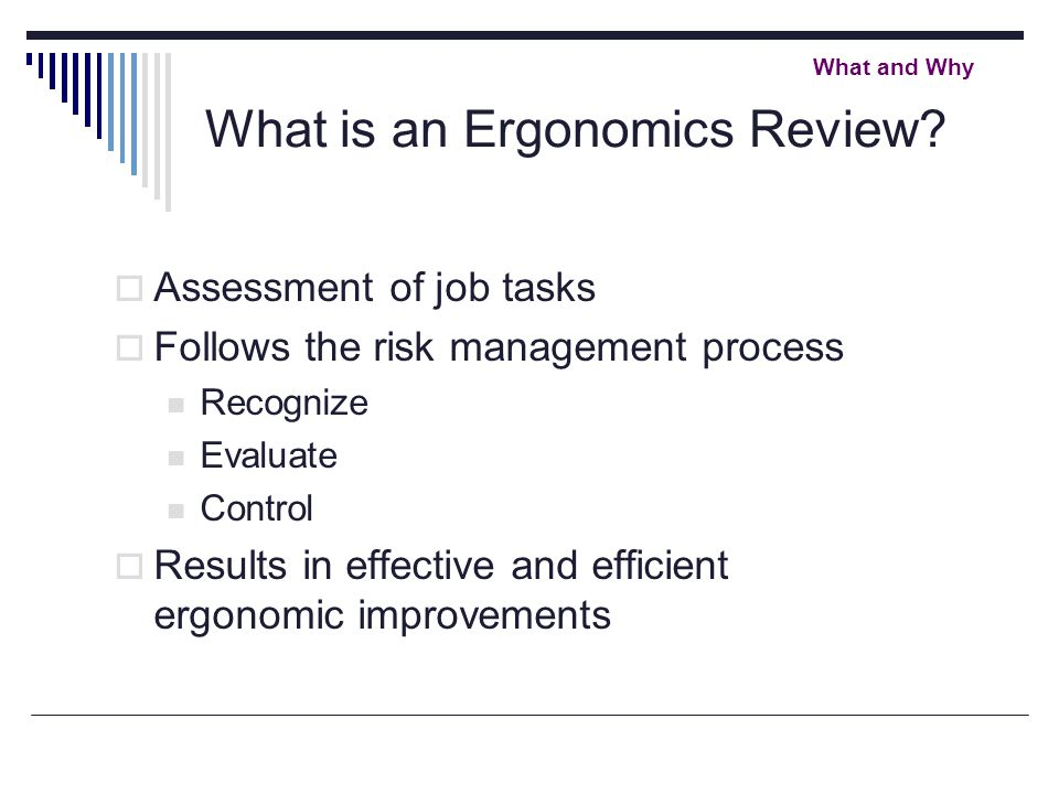 What is an Ergonomics Review?  Assessment of job tasks  Follows the risk management process Recognize Evaluate Control  Results in effective and ef