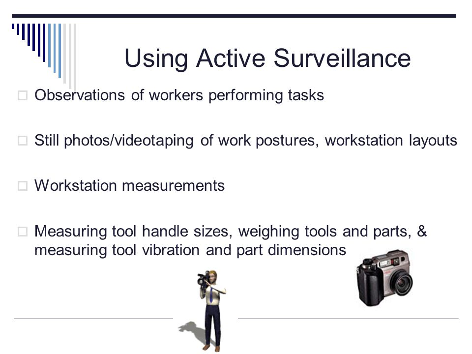 Using Active Surveillance  Observations of workers performing tasks  Still photos/videotaping of work postures, workstation layouts  Workstation measurements  Measuring tool handle sizes, weighing tools and parts, & measuring tool vibration and part dimensions