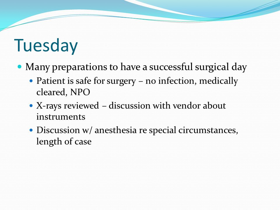 Tuesday Many preparations to have a successful surgical day Patient is safe for surgery – no infection, medically cleared, NPO X-rays reviewed – discussion with vendor about instruments Discussion w/ anesthesia re special circumstances, length of case
