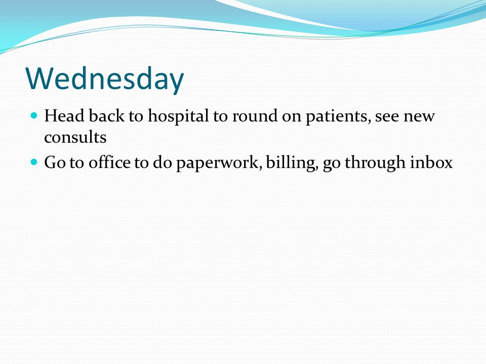 Wednesday Head back to hospital to round on patients, see new consults Go to office to do paperwork, billing, go through inbox