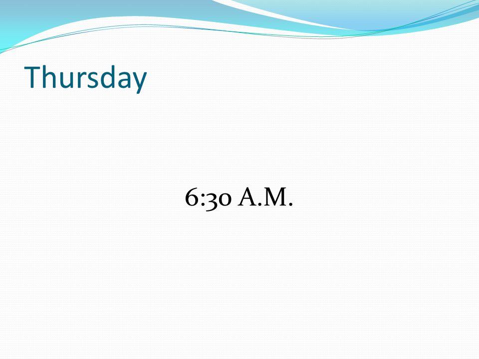Thursday 6:30 A.M.
