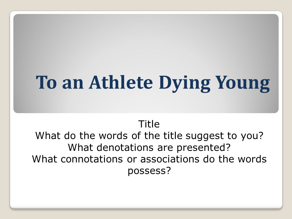 To an Athlete Dying Young Title What do the words of the title suggest to you? What denotations are presented? What connotations or associations do th