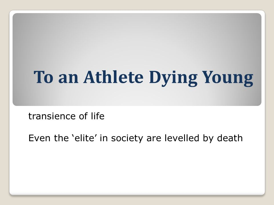 To an Athlete Dying Young transience of life Even the 'elite' in society are levelled by death