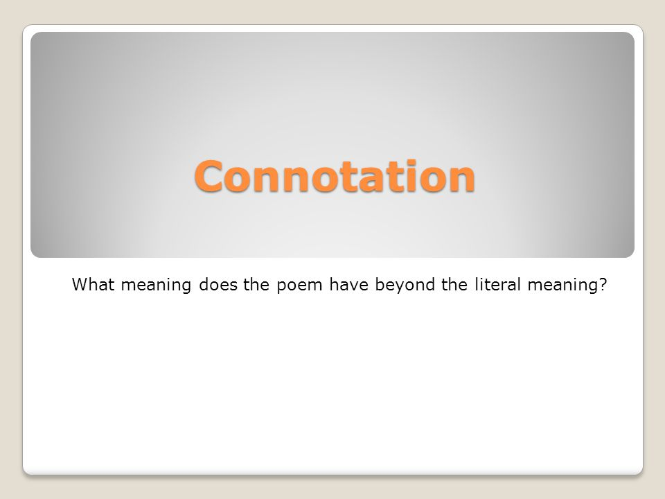 Connotation What meaning does the poem have beyond the literal meaning?