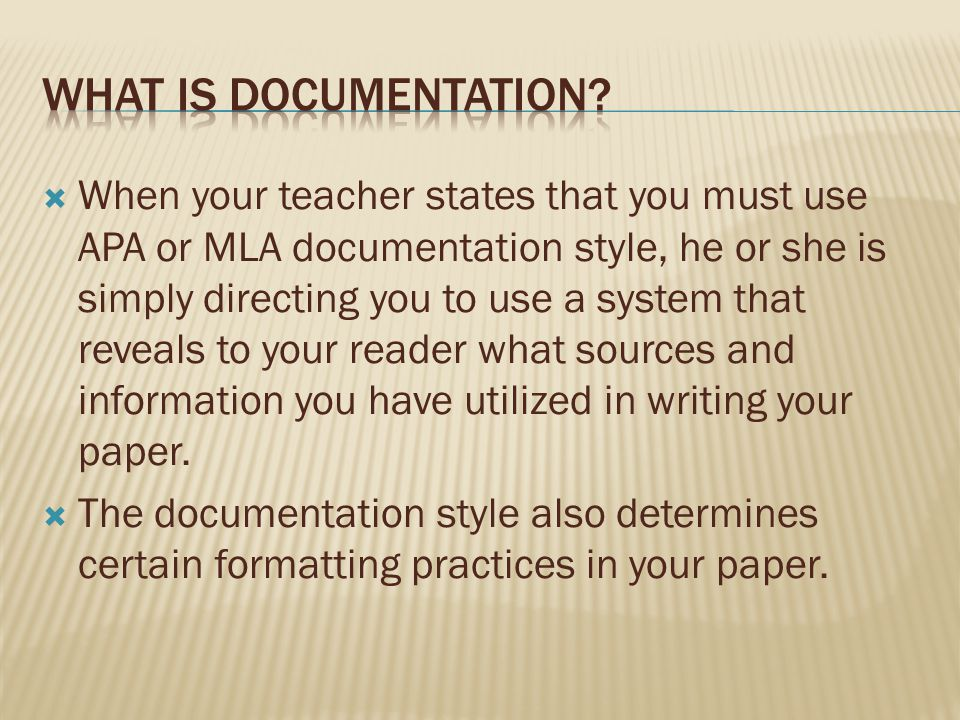  When your teacher states that you must use APA or MLA documentation style, he or she is simply directing you to use a system that reveals to your reader what sources and information you have utilized in writing your paper.