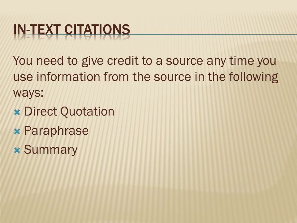 You need to give credit to a source any time you use information from the source in the following ways:  Direct Quotation  Paraphrase  Summary