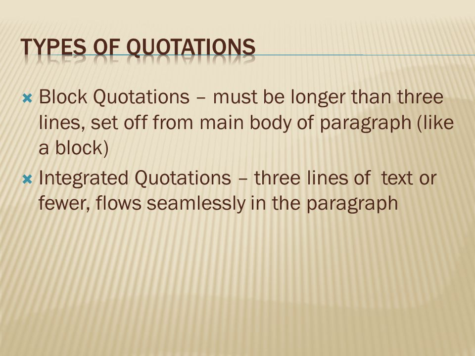  Block Quotations – must be longer than three lines, set off from main body of paragraph (like a block)  Integrated Quotations – three lines of text or fewer, flows seamlessly in the paragraph