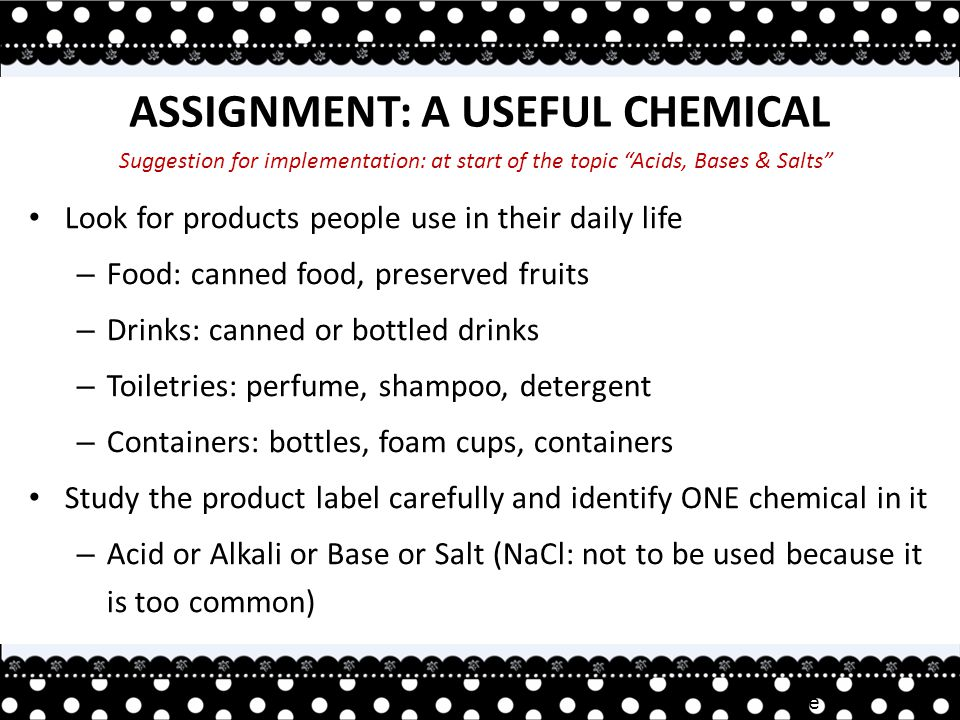 Irene TAN ASSIGNMENT: A USEFUL CHEMICAL Look for products people use in their daily life – Food: canned food, preserved fruits – Drinks: canned or bottled drinks – Toiletries: perfume, shampoo, detergent – Containers: bottles, foam cups, containers Study the product label carefully and identify ONE chemical in it – Acid or Alkali or Base or Salt (NaCl: not to be used because it is too common) Suggestion for implementation: at start of the topic Acids, Bases & Salts