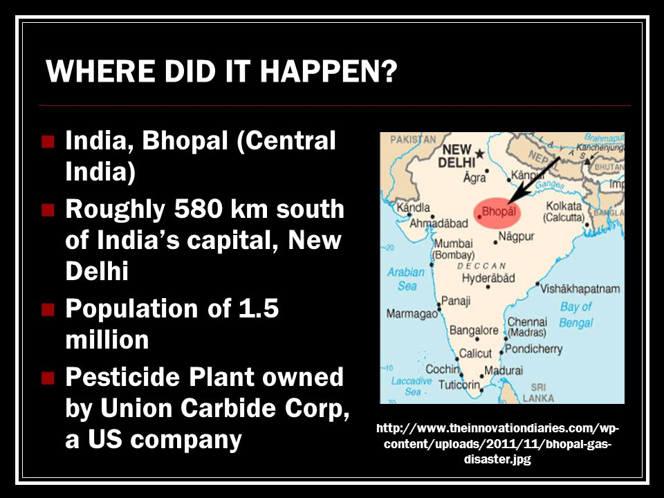 India, Bhopal (Central India) Roughly 580 km south of India's capital, New Delhi Population of 1.5 million Pesticide Plant owned by Union Carbide Corp, a US company WHERE DID IT HAPPEN.