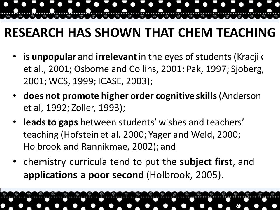 Irene TAN RESEARCH HAS SHOWN THAT CHEM TEACHING is unpopular and irrelevant in the eyes of students (Kracjik et al., 2001; Osborne and Collins, 2001: Pak, 1997; Sjoberg, 2001; WCS, 1999; ICASE, 2003); does not promote higher order cognitive skills (Anderson et al, 1992; Zoller, 1993); leads to gaps between students' wishes and teachers' teaching (Hofstein et al.