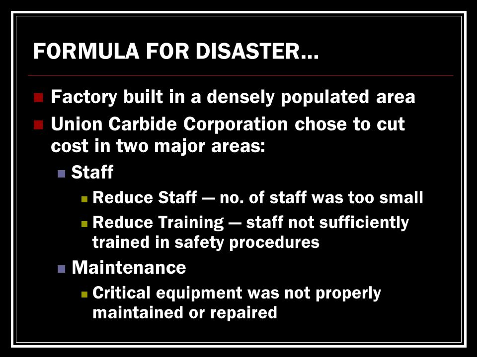 FORMULA FOR DISASTER… Factory built in a densely populated area Union Carbide Corporation chose to cut cost in two major areas: Staff Reduce Staff — no.
