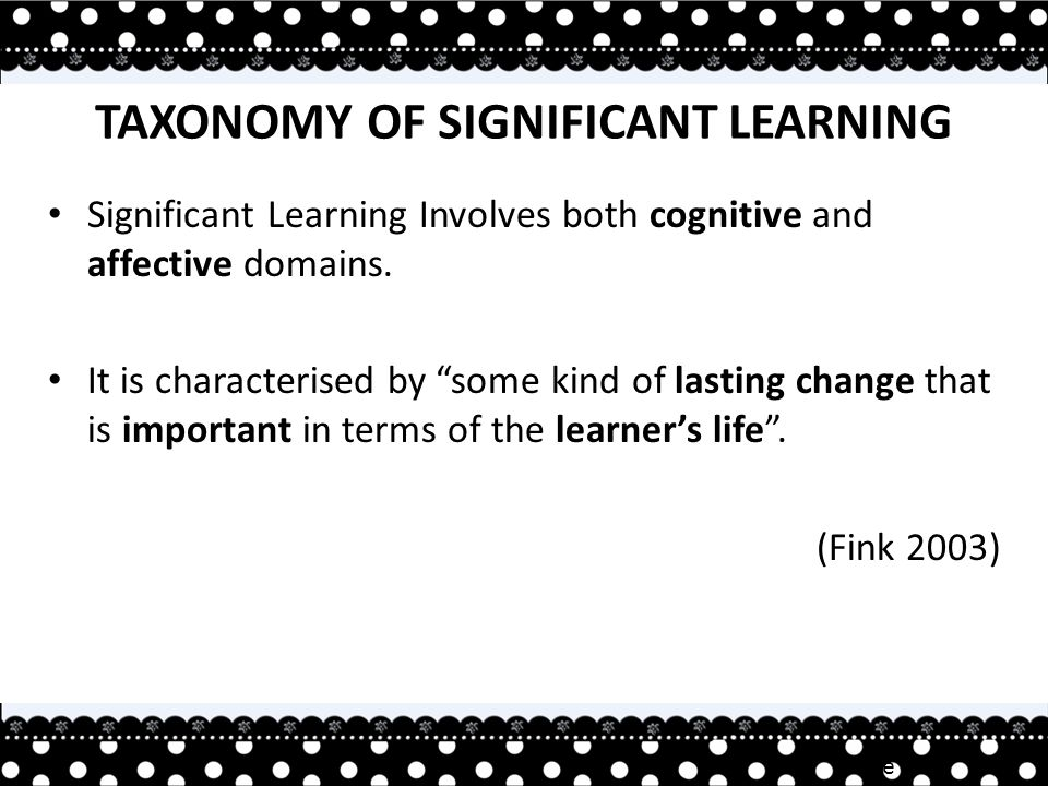 Irene TAN TAXONOMY OF SIGNIFICANT LEARNING Significant Learning Involves both cognitive and affective domains.