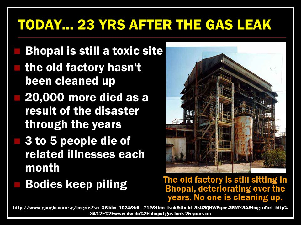TODAY… 23 YRS AFTER THE GAS LEAK Bhopal is still a toxic site the old factory hasn t been cleaned up 20,000 more died as a result of the disaster through the years 3 to 5 people die of related illnesses each month Bodies keep piling The old factory is still sitting in Bhopal, deteriorating over the years.