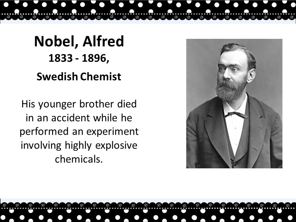 Nobel, Alfred 1833 - 1896, Swedish Chemist His younger brother died in an accident while he performed an experiment involving highly explosive chemicals.