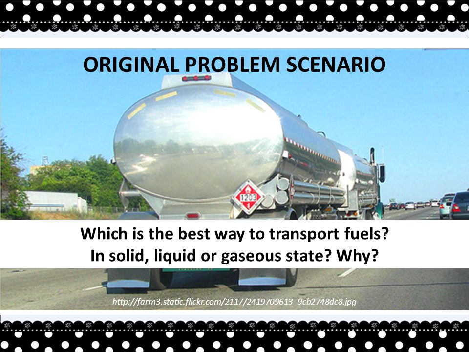 http://farm3.static.flickr.com/2117/2419709613_9cb2748dc8.jpg ORIGINAL PROBLEM SCENARIO Which is the best way to transport fuels.