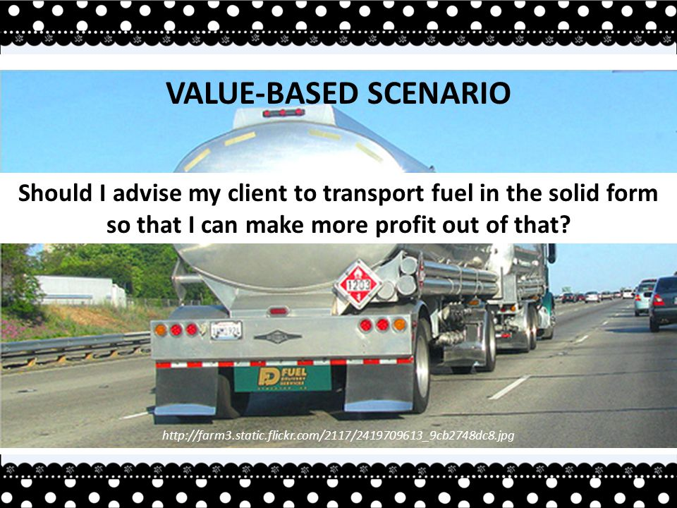 http://farm3.static.flickr.com/2117/2419709613_9cb2748dc8.jpg VALUE-BASED SCENARIO Should I advise my client to transport fuel in the solid form so that I can make more profit out of that