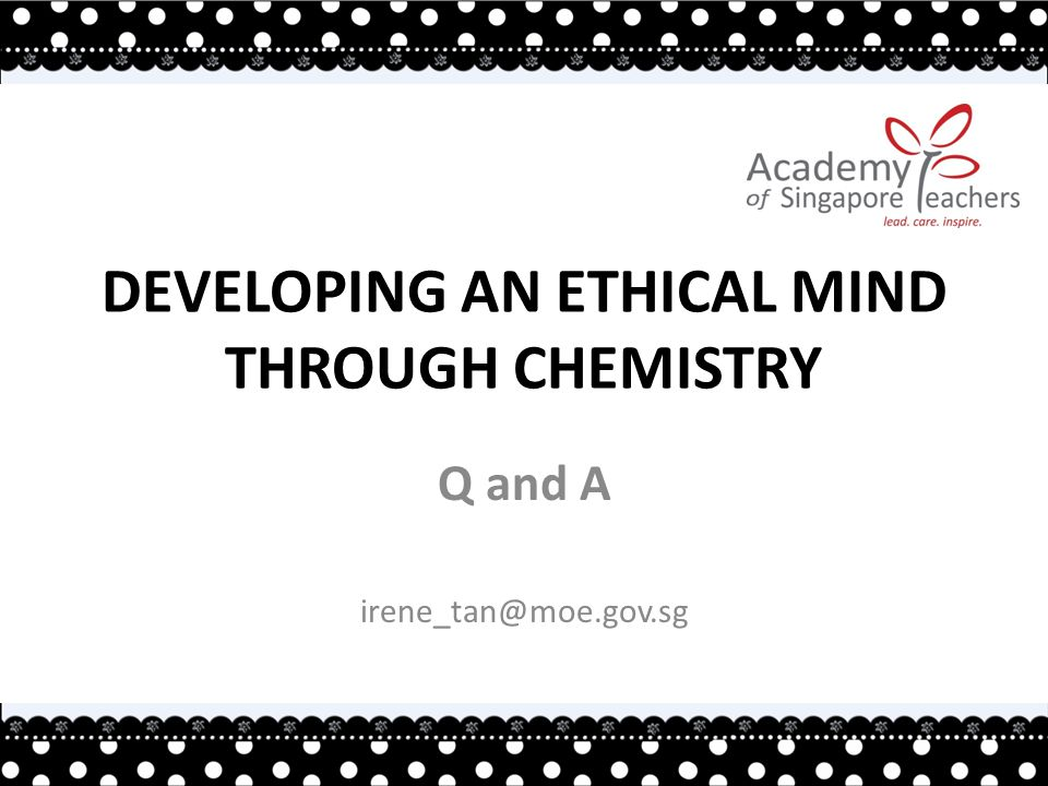 DEVELOPING AN ETHICAL MIND THROUGH CHEMISTRY Q and A irene_tan@moe.gov.sg