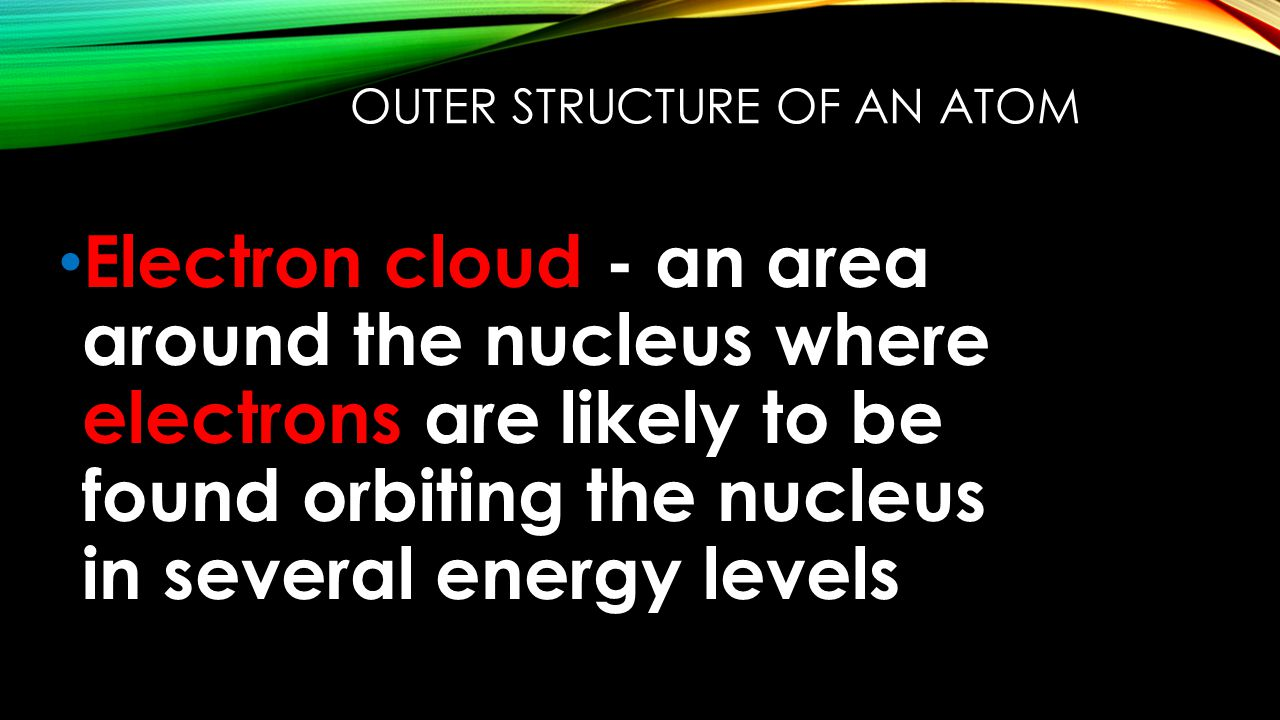 OUTER STRUCTURE OF AN ATOM Electron cloud - an area around the nucleus where electrons are likely to be found orbiting the nucleus in several energy levels