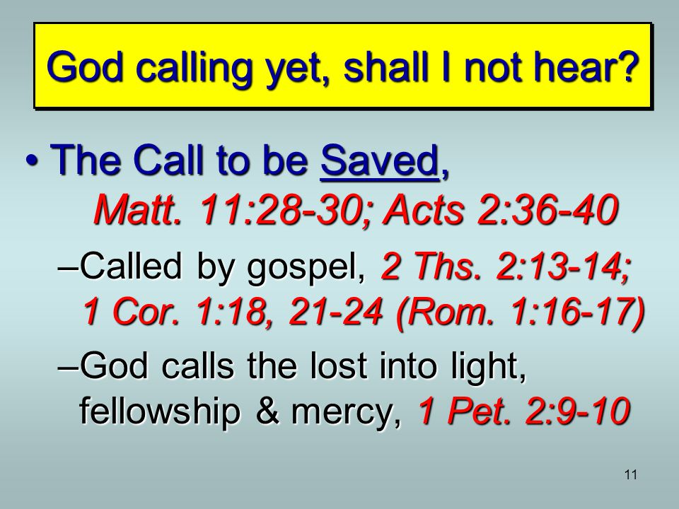 11 The Call to be Saved, Matt. 11:28-30; Acts 2:36-40The Call to be Saved, Matt. 11:28-30; Acts 2:36-40 –Called by gospel, 2 Ths. 2:13-14; 1 Cor. 1:18