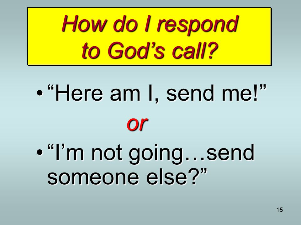 "15 How do I respond to God's call? ""Here am I, send me!""""Here am I, send me!""or ""I'm not going…send someone else?""""I'm not going…send someone else?"""