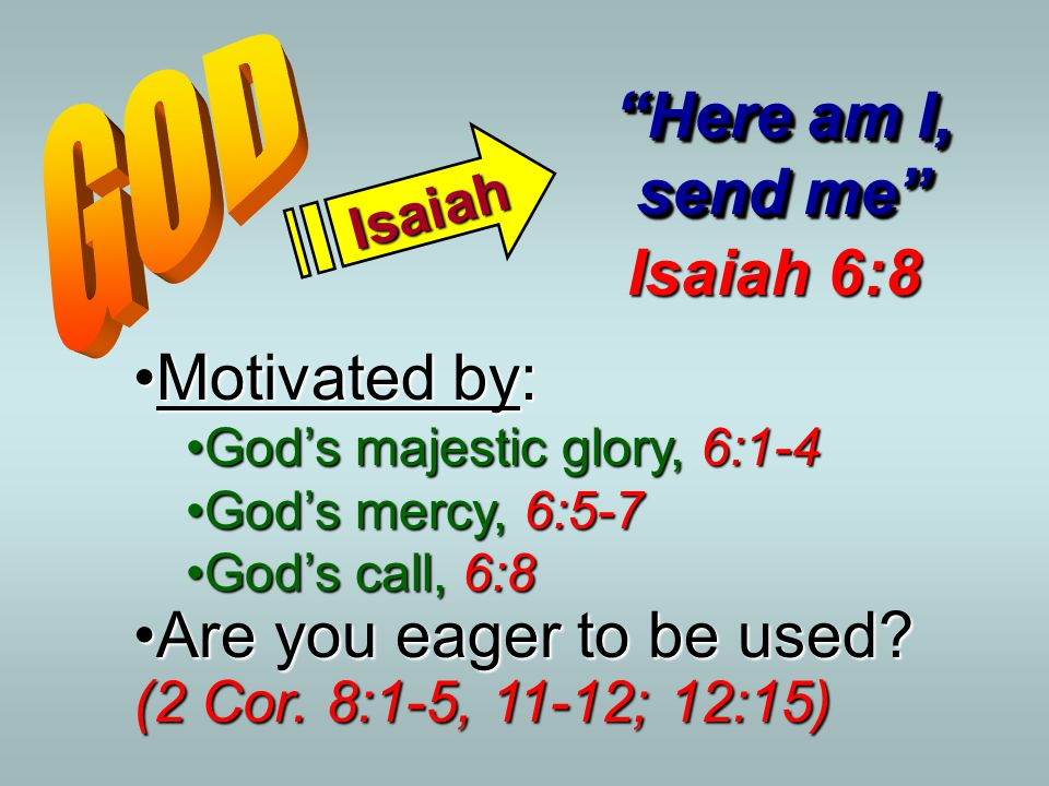 "Isaiah ""Here am I, send me"" Isaiah 6:8 Motivated by:Motivated by: God's majestic glory, 6:1-4God's majestic glory, 6:1-4 God's mercy, 6:5-7God's mercy"