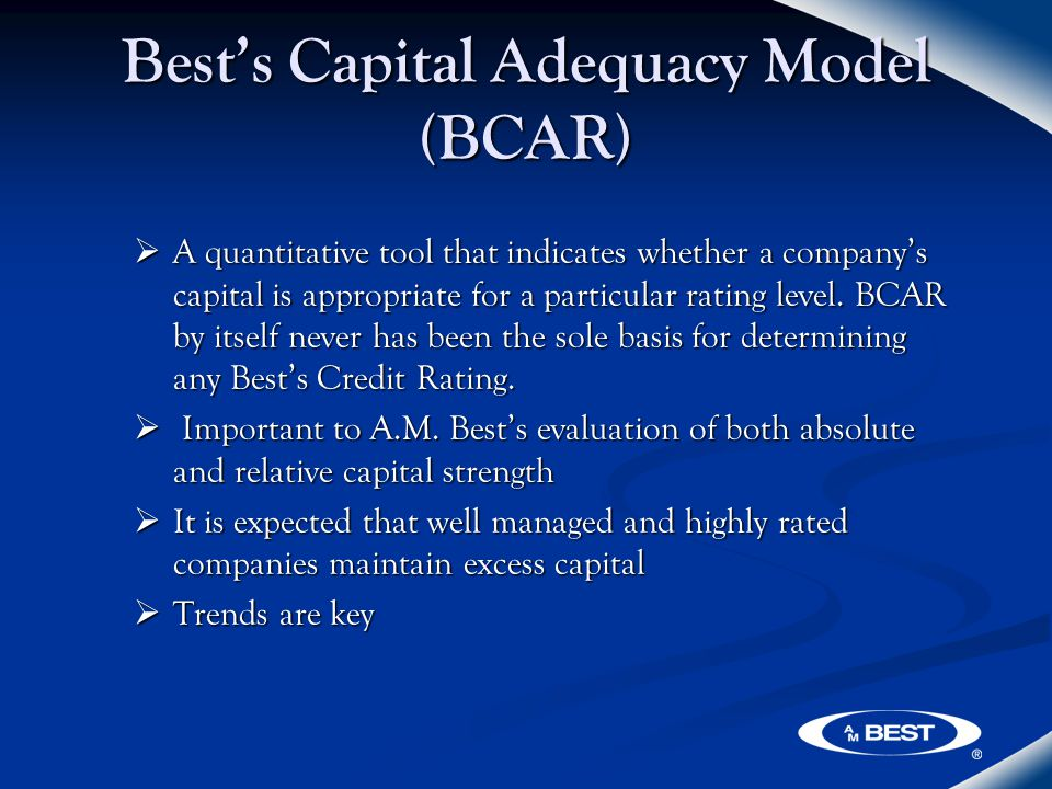 Best's Capital Adequacy Model (BCAR)  A quantitative tool that indicates whether a company's capital is appropriate for a particular rating level.
