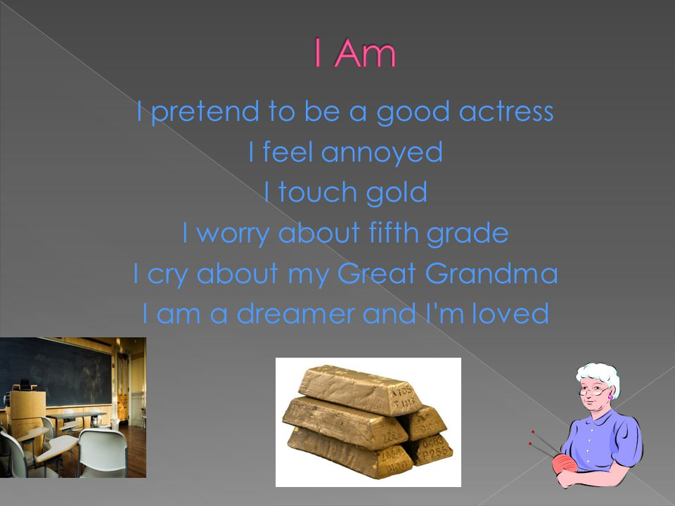 I pretend to be a good actress I feel annoyed I touch gold I worry about fifth grade I cry about my Great Grandma I am a dreamer and I'm loved