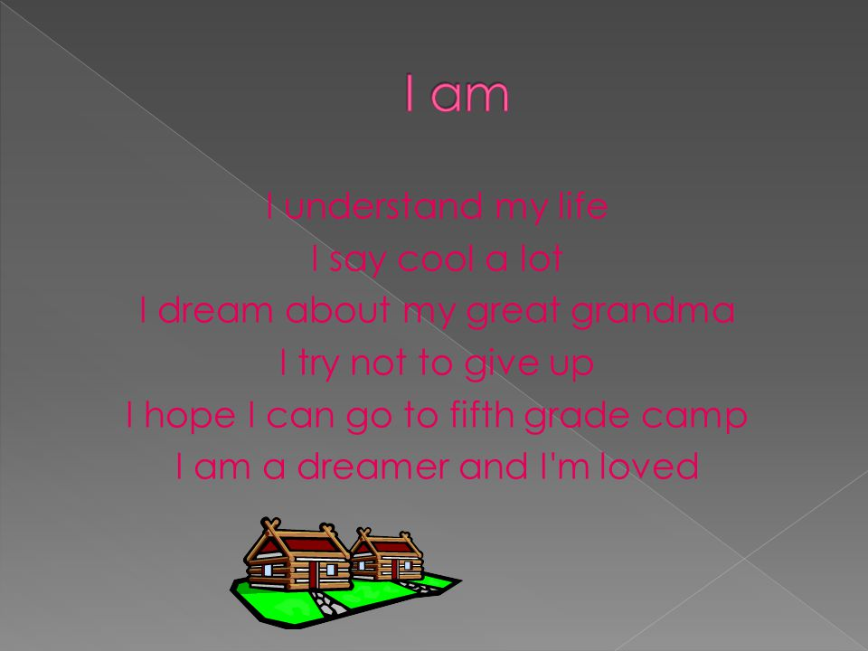 I understand my life I say cool a lot I dream about my great grandma I try not to give up I hope I can go to fifth grade camp I am a dreamer and I'm l