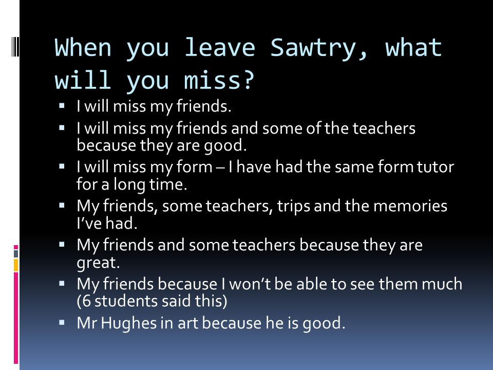 When you leave Sawtry, what will you miss.  I will miss my friends.