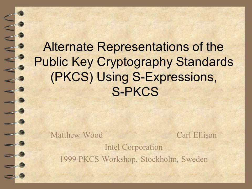 Alternate Representations of the Public Key Cryptography Standards (PKCS) Using S-Expressions, S-PKCS Matthew WoodCarl Ellison Intel Corporation 1999 PKCS Workshop, Stockholm, Sweden