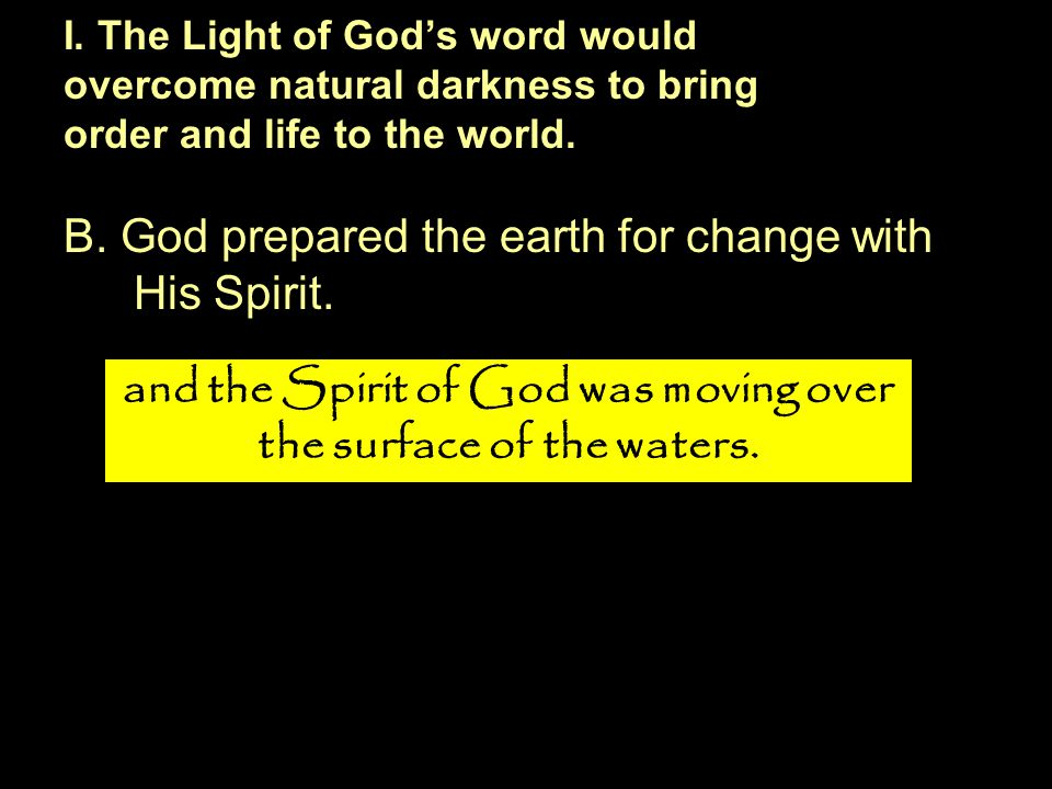 B. God prepared the earth for change with His Spirit. I. The Light of God's word would overcome natural darkness to bring order and life to the world.