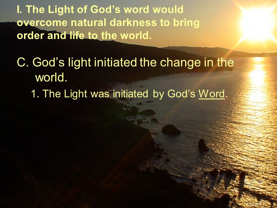 C. God's light initiated the change in the world. 1. The Light was initiated by God's Word. I. The Light of God's word would overcome natural darkness