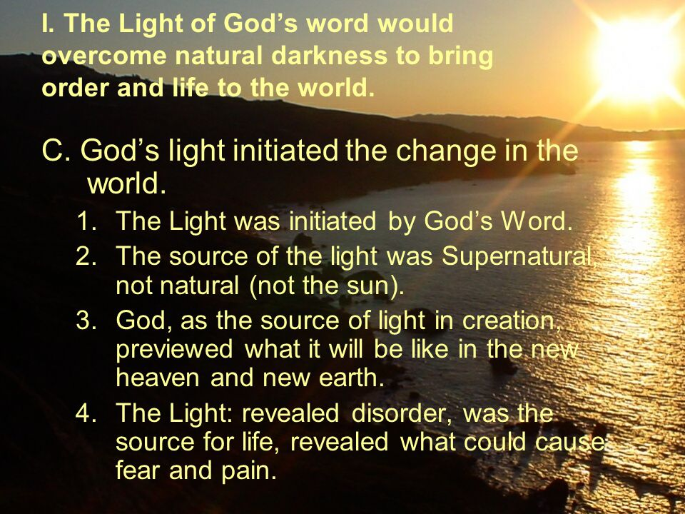 C. God's light initiated the change in the world. 1.The Light was initiated by God's Word. 2.The source of the light was Supernatural, not natural (no