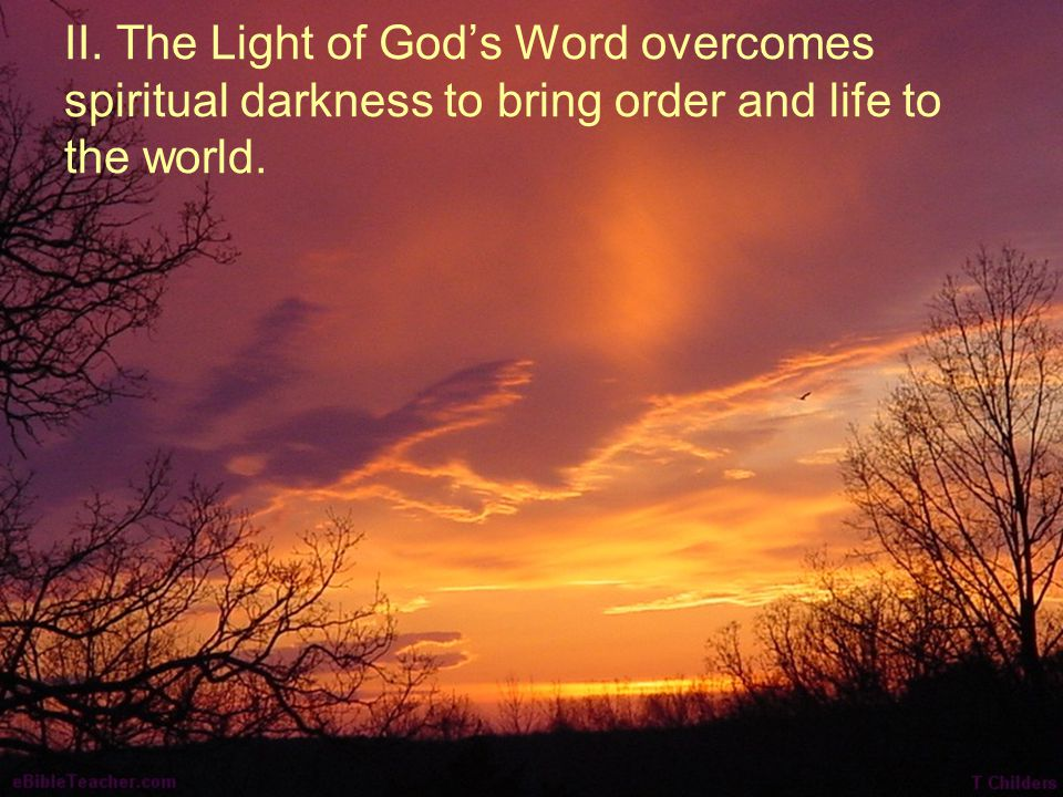II. The Light of God's Word overcomes spiritual darkness to bring order and life to the world.