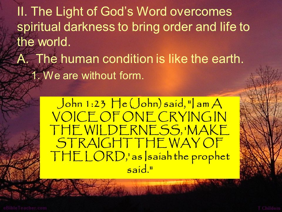 II. The Light of God's Word overcomes spiritual darkness to bring order and life to the world. A.The human condition is like the earth. 1. We are with