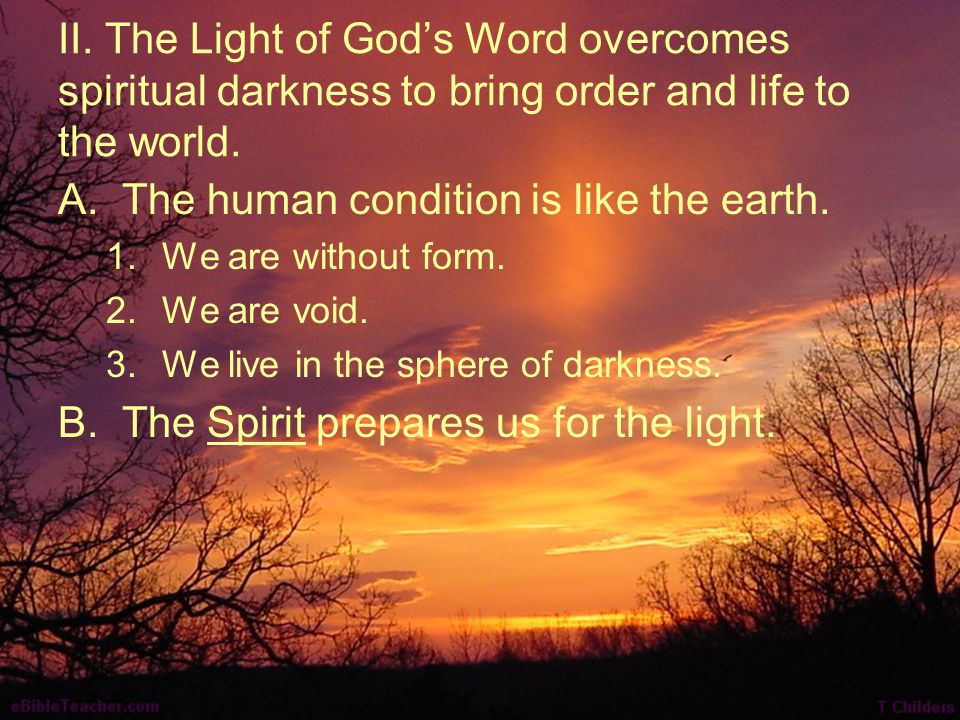 II. The Light of God's Word overcomes spiritual darkness to bring order and life to the world. A.The human condition is like the earth. 1.We are witho