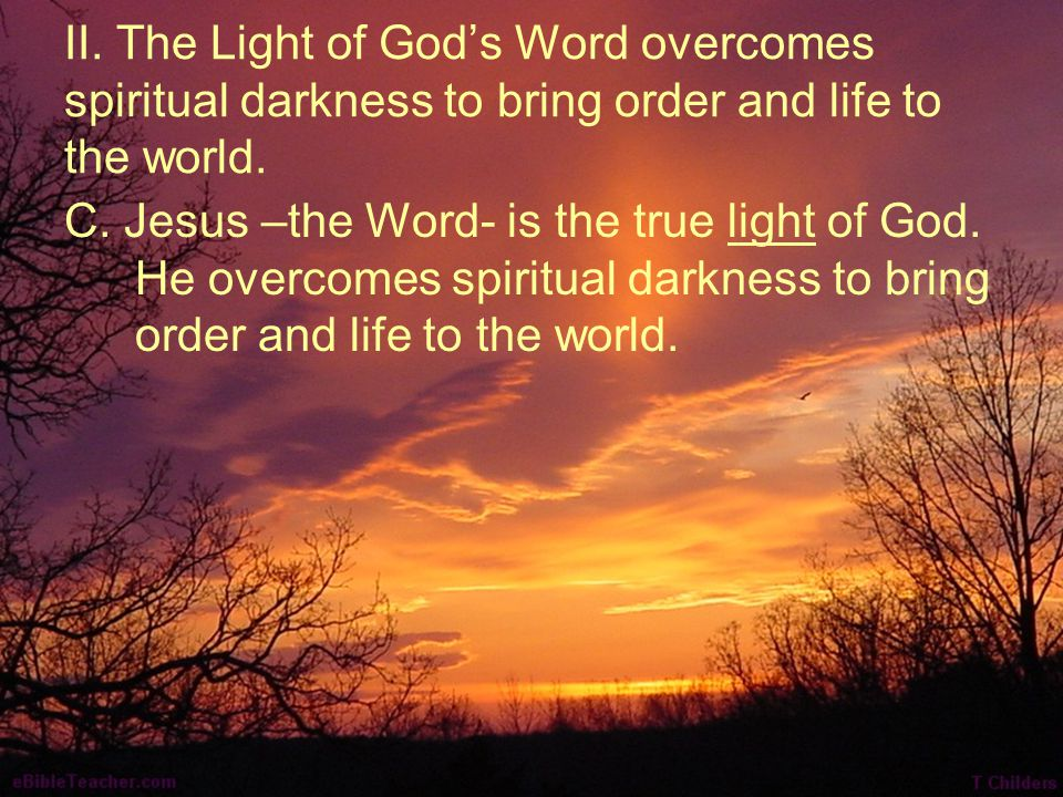 II. The Light of God's Word overcomes spiritual darkness to bring order and life to the world. C. Jesus –the Word- is the true light of God. He overco